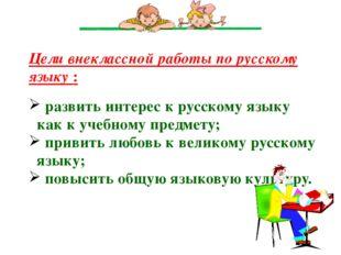 Цели внеклассной работы по русскому языку : развить интерес к русскому языку