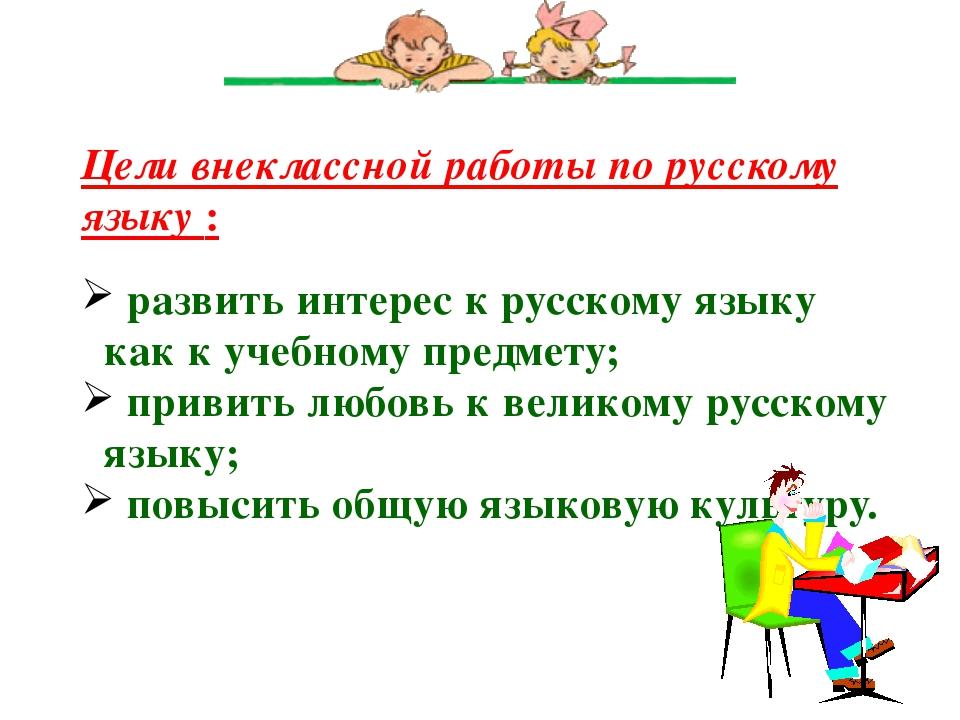 Цели внеклассной работы по русскому языку : развить интерес к русскому языку...