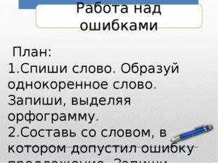Работа над ошибками План: Спиши слово. Образуй однокоренное слово. Запиши, вы