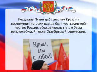 Владимир Путин добавил, что Крым на протяжении истории всегда был неотъемлемо