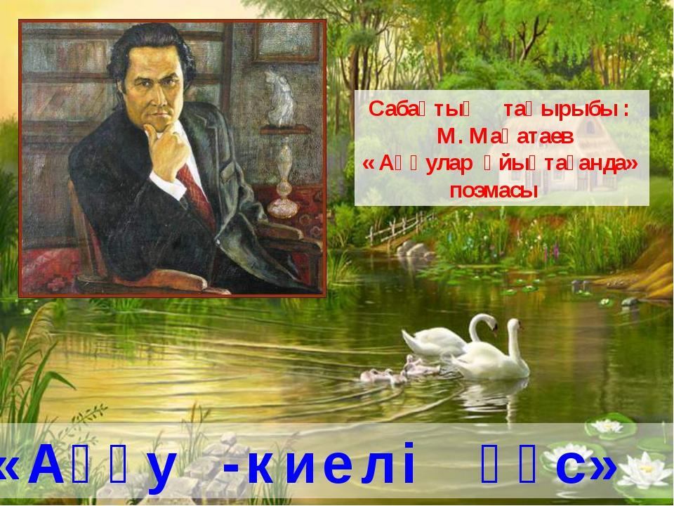 Сабақтың тақырыбы : М. Мақатаев « Аққулар ұйықтағанда» поэмасы «Аққу -киелі қ...