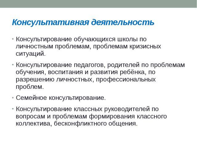 Консультативная деятельность Консультирование обучающихся школы по личностным...