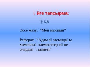 """Үйге тапсырма: § 6,8 Эссе жазу: """"Мен мыспын"""" Реферат: """"Адам ағзасындағы хими"""