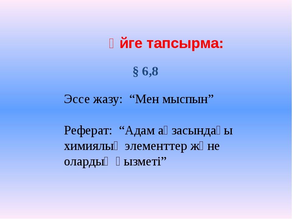"""Үйге тапсырма: § 6,8 Эссе жазу: """"Мен мыспын"""" Реферат: """"Адам ағзасындағы хими..."""