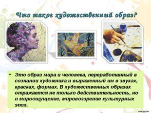 Что такое художественный образ? Это образ мира и человека, переработанный в с