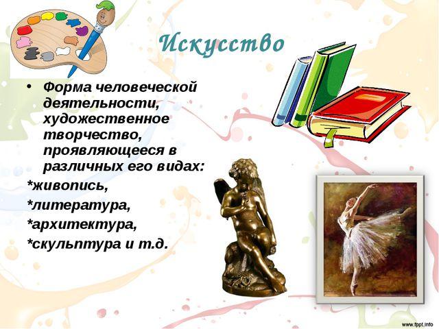 Искусство Форма человеческой деятельности, художественное творчество, проявля...