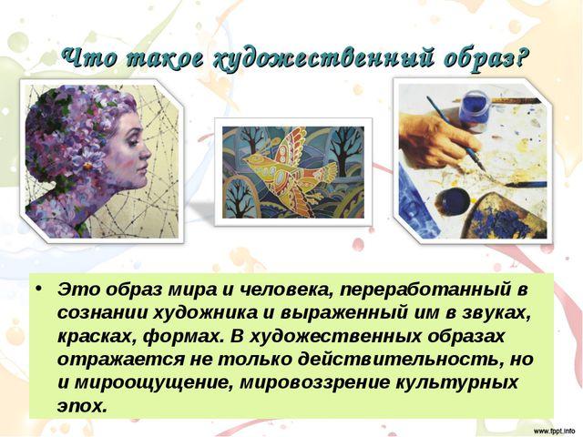 Что такое художественный образ? Это образ мира и человека, переработанный в с...