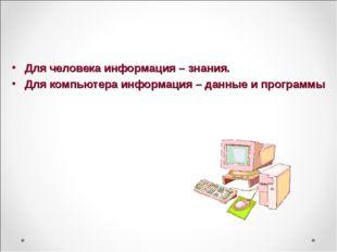 Для человека информация – знания. Для компьютера информация – данные и програ