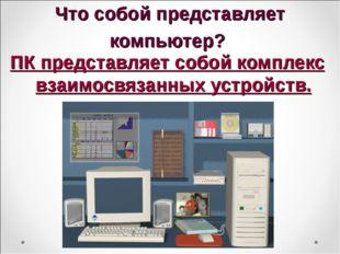 Что собой представляет компьютер? ПК представляет собой комплекс взаимосвязан