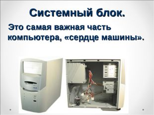 Системный блок. Это самая важная часть компьютера, «сердце машины».