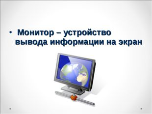 Монитор – устройство вывода информации на экран