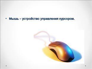Мышь – устройство управления курсором.