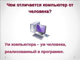 Чем отличается компьютер от человека? Ум компьютера – ум человека, реализован