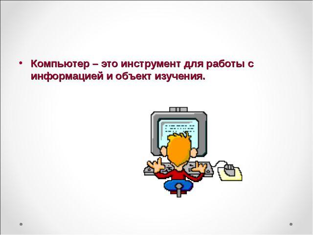 Компьютер – это инструмент для работы с информацией и объект изучения.