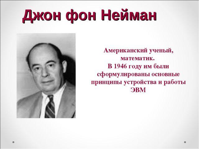 Джон фон Нейман Американский ученый, математик. В 1946 году им были сформулир...