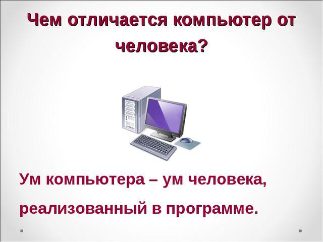 Чем отличается компьютер от человека? Ум компьютера – ум человека, реализован...