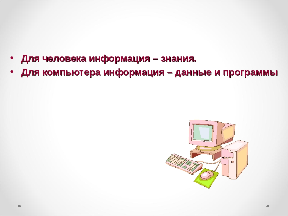 Для человека информация – знания. Для компьютера информация – данные и програ...