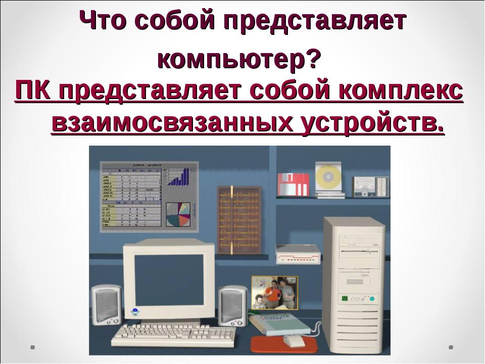 Что собой представляет компьютер? ПК представляет собой комплекс взаимосвязан...