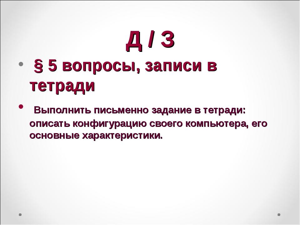 Д / З § 5 вопросы, записи в тетради Выполнить письменно задание в тетради: оп...
