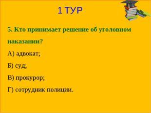 1 ТУР 5. Кто принимает решение об уголовном наказании? А) адвокат; Б) суд; В)