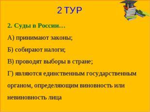 2 ТУР 2. Суды в России… А) принимают законы; Б) собирают налоги; В) проводят
