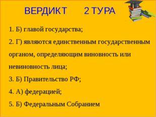 ВЕРДИКТ 2 ТУРА 1. Б) главой государства; 2. Г) являются единственным государс