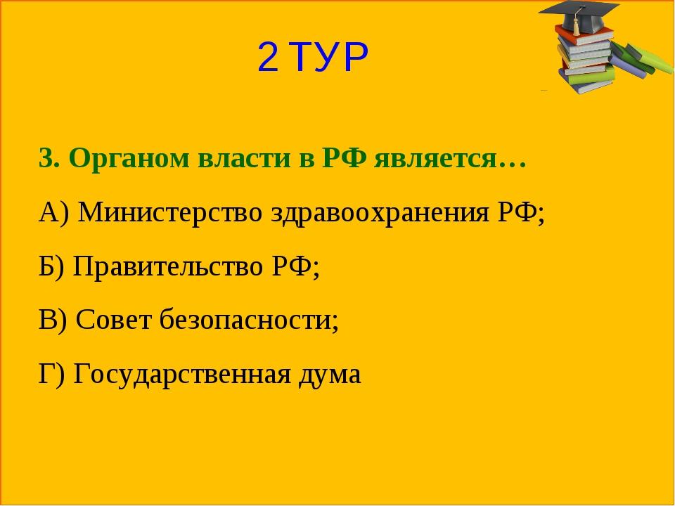 2 ТУР 3. Органом власти в РФ является… А) Министерство здравоохранения РФ; Б)...