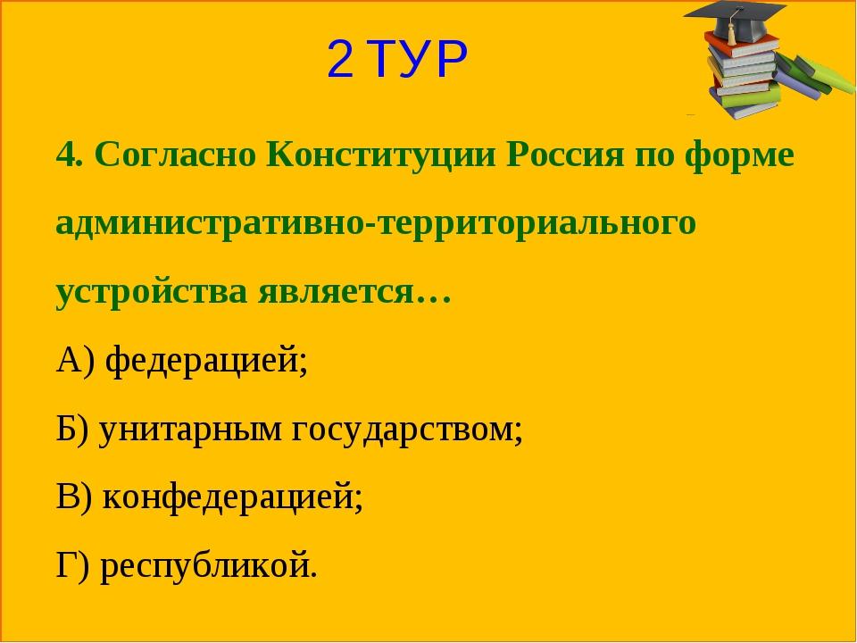2 ТУР 4. Согласно Конституции Россия по форме административно-территориальног...
