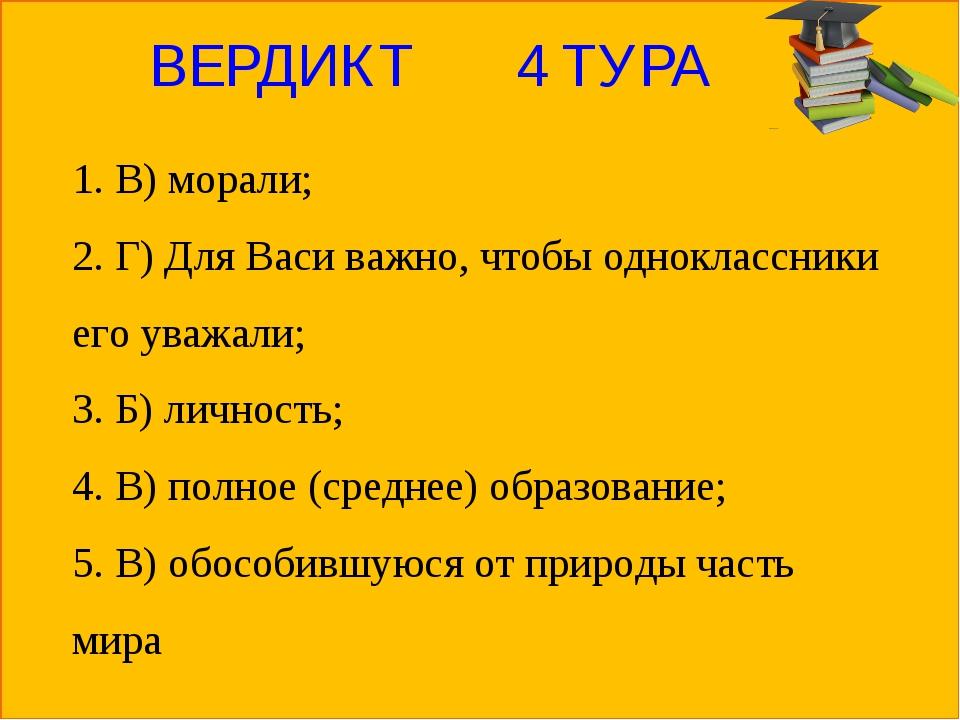 ВЕРДИКТ 4 ТУРА 1. В) морали; 2. Г) Для Васи важно, чтобы одноклассники его ув...
