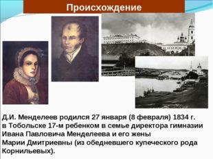 Д.И. Менделеев родился 27 января (8 февраля) 1834 г. в Тобольске 17-м ребенко
