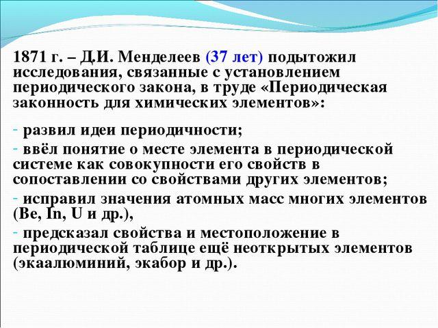 1871 г. – Д.И. Менделеев (37 лет) подытожил исследования, связанные с установ...