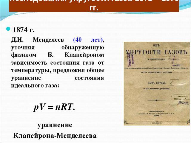 Исследования упругости газов 1871 – 1875 гг. 1874 г. Д.И. Менделеев (40 лет)...