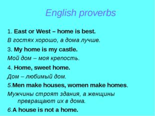 English proverbs 1. East or West – home is best. В гостях хорошо, а дома лучш
