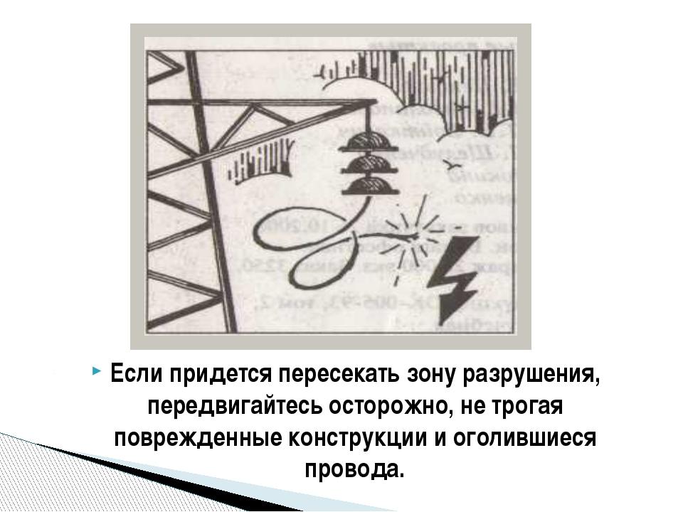 Если придется пересекать зону разрушения, передвигайтесь осторожно, не трогая...