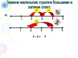 Замени маленькие стрелки большими и запиши ответ: 4. а) 1 2 3 4 5 1 2 3 4 5 -