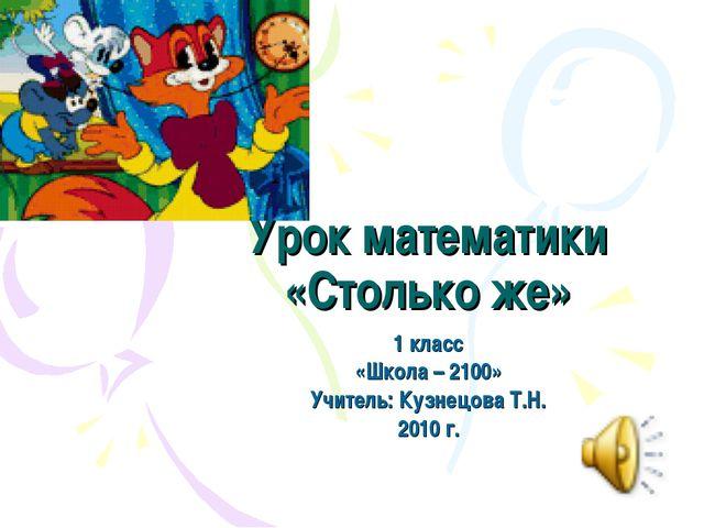 Урок математики «Столько же» 1 класс «Школа – 2100» Учитель: Кузнецова Т.Н. 2...