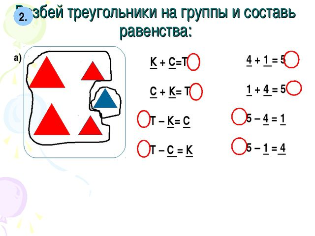 Разбей треугольники на группы и составь равенства: 2. а) К + С=Т С + К= Т Т –...
