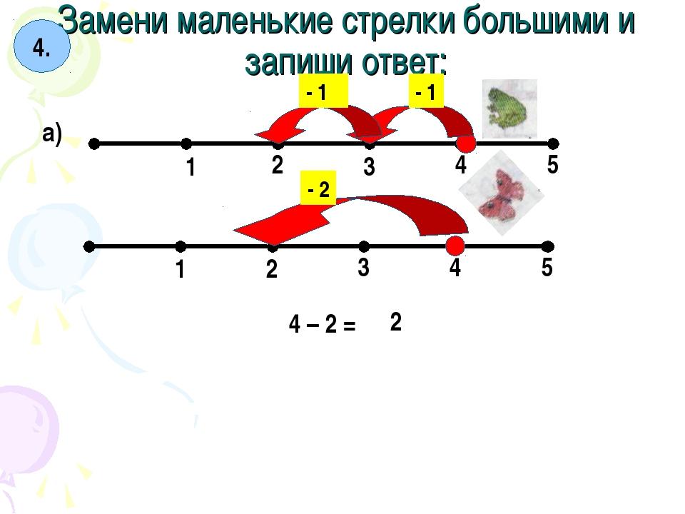 Замени маленькие стрелки большими и запиши ответ: 4. а) 1 2 3 4 5 1 2 3 4 5 -...