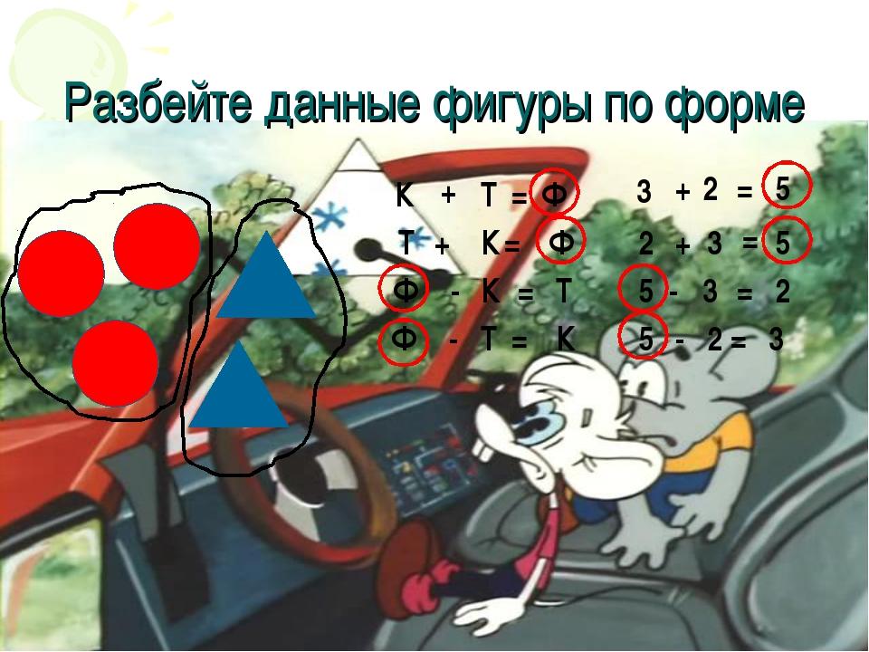 Разбейте данные фигуры по форме К + Т = Ф 3 + 2 = 5 Т + К = Ф 2 + 3 = 5 Ф - К...