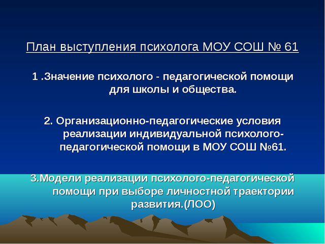 План выступления психолога МОУ СОШ № 61 1 .Значение психолого - педагогическ...