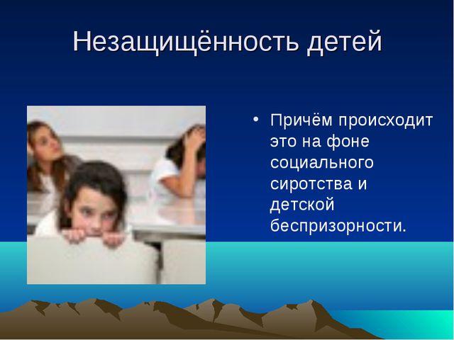 Незащищённость детей Причём происходит это на фоне социального сиротства и де...