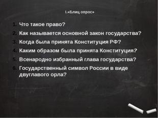 I.«Блиц опрос» Что такое право? Как называется основной закон государства? Ко