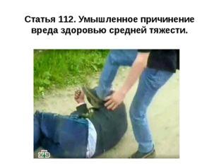 Статья 112. Умышленное причинение вреда здоровью средней тяжести.
