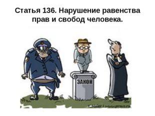 Статья 136. Нарушение равенства прав и свобод человека.