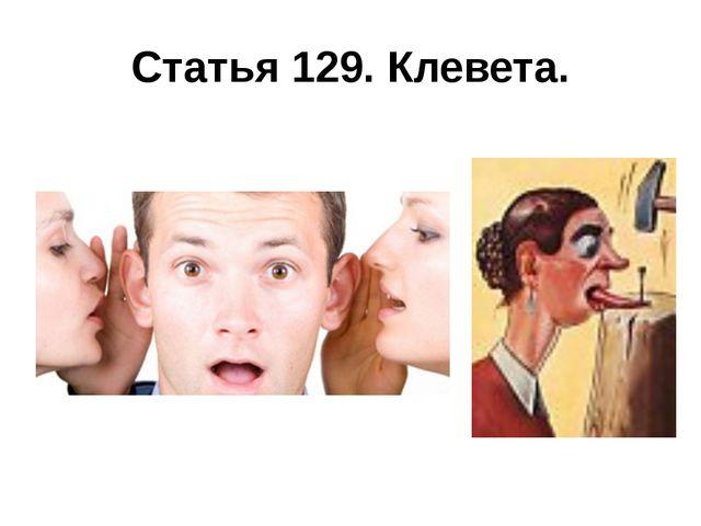 Статья 129. Клевета.