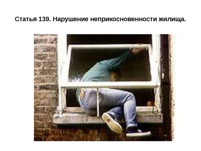 Статья 139. Нарушение неприкосновенности жилища.