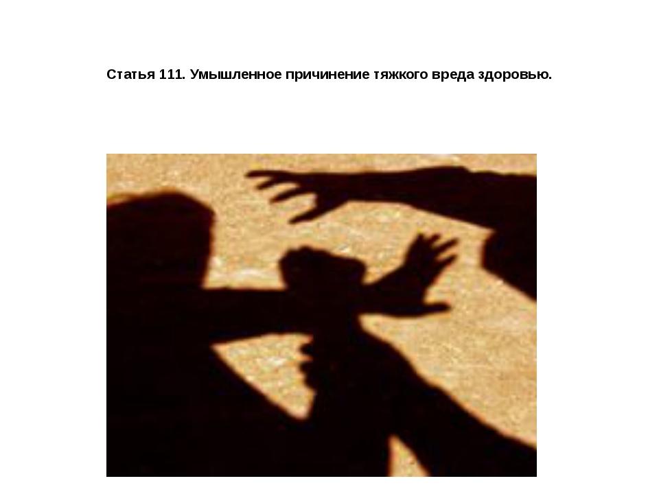 Статья 111. Умышленное причинение тяжкого вреда здоровью.