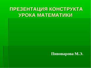 ПРЕЗЕНТАЦИЯ КОНСТРУКТА УРОКА МАТЕМАТИКИ Пивоварова М.Э.