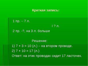 Краткая запись: 1 пр. – 7 л. I ? л. 2 пр. -?, на 3 л. больше Решение: 1) 7 +