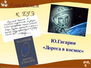 Готовимся к ЕГЭ Ю.Гагарин «Дорога в космос» FokinaLida.75@mail.ru